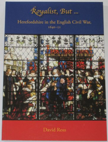 Royalist But.... Herefordshire in the English Civil War 1640-51, by David Ross